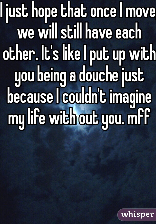 I just hope that once I move, we will still have each other. It's like I put up with you being a douche just because I couldn't imagine my life with out you. mff