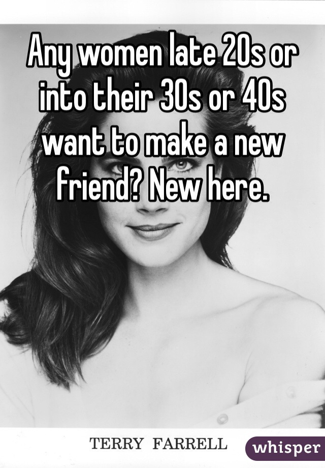 Any women late 20s or into their 30s or 40s want to make a new friend? New here.