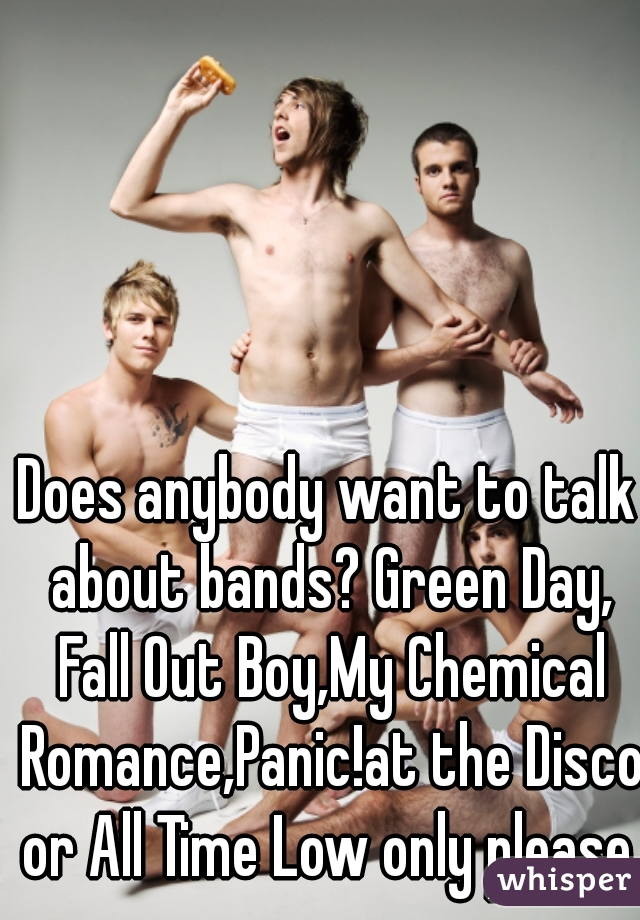 Does anybody want to talk about bands? Green Day, Fall Out Boy,My Chemical Romance,Panic!at the Disco or All Time Low only please.