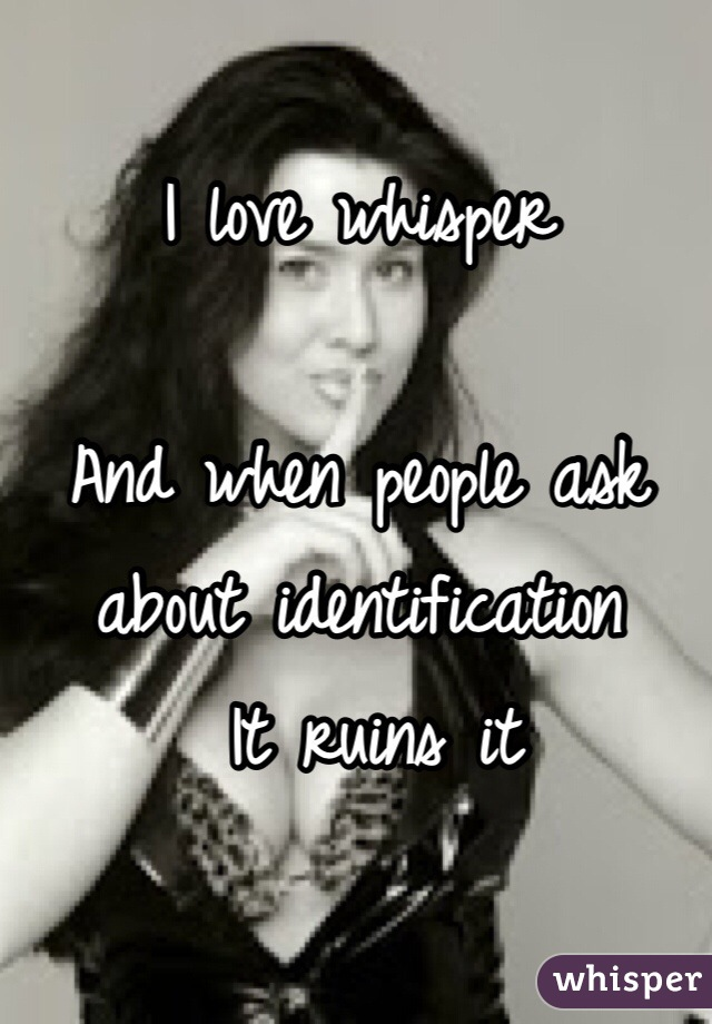 I love whisper   And when people ask about identification  It ruins it