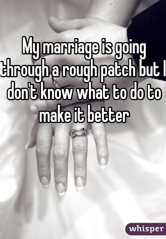 My marriage is going through a rough patch but I don't know what to do to make it better
