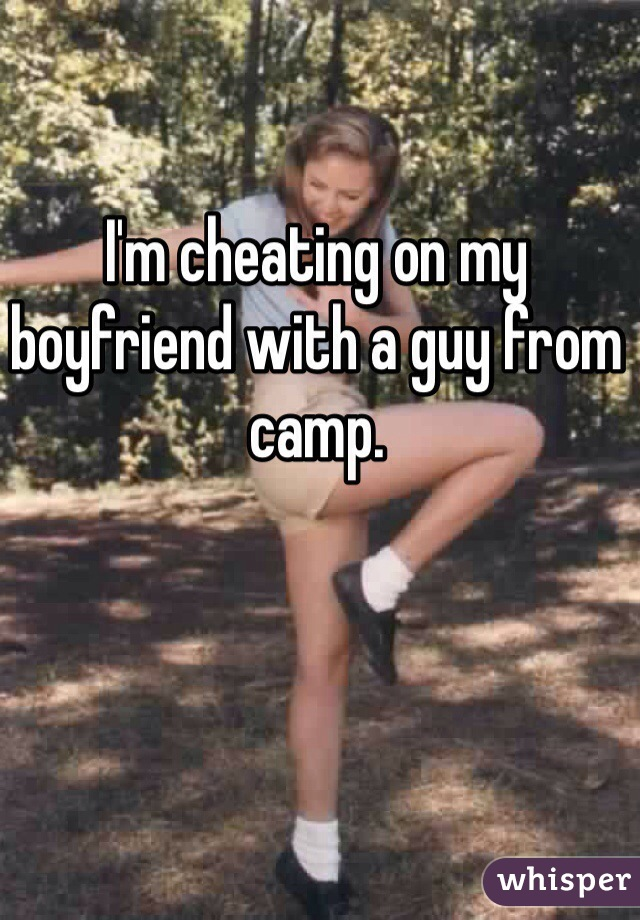 I'm cheating on my boyfriend with a guy from camp.