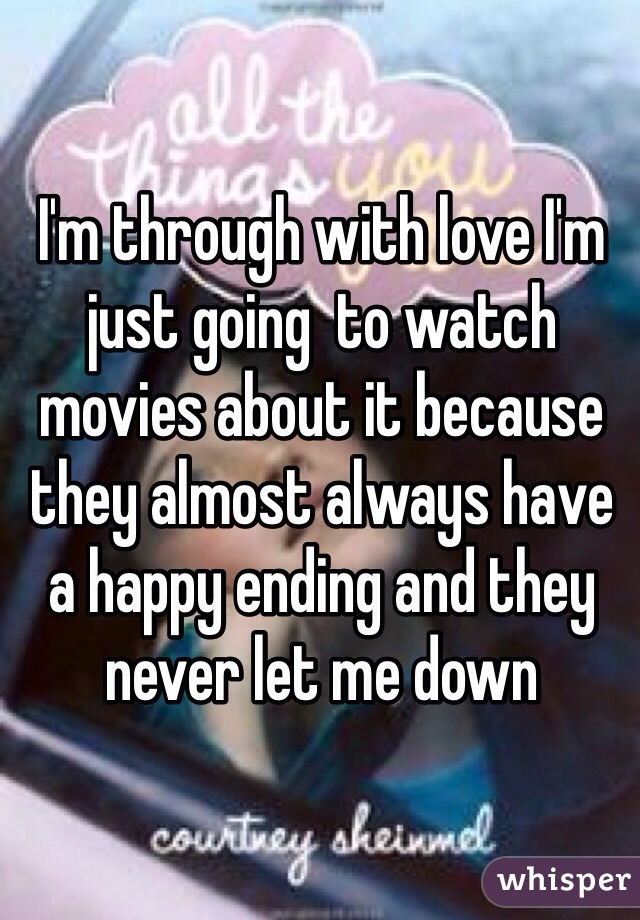 I'm through with love I'm just going  to watch movies about it because they almost always have a happy ending and they never let me down