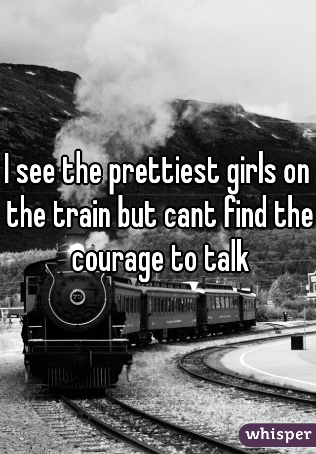 I see the prettiest girls on the train but cant find the courage to talk