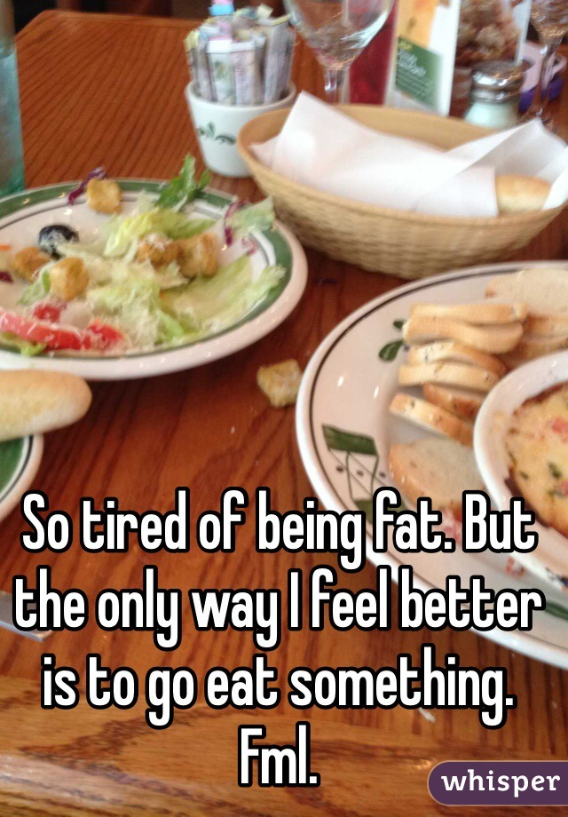 So tired of being fat. But the only way I feel better is to go eat something. Fml.