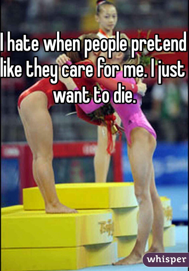 I hate when people pretend like they care for me. I just want to die.