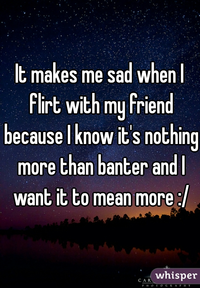 It makes me sad when I flirt with my friend because I know it's nothing more than banter and I want it to mean more :/