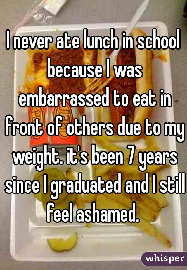 I never ate lunch in school because I was embarrassed to eat in front of others due to my weight. it's been 7 years since I graduated and I still feel ashamed.