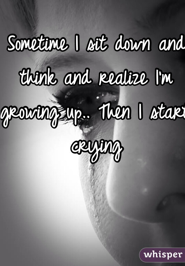 Sometime I sit down and think and realize I'm growing up.. Then I start crying