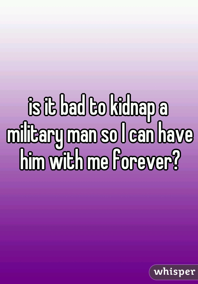 is it bad to kidnap a military man so I can have him with me forever?