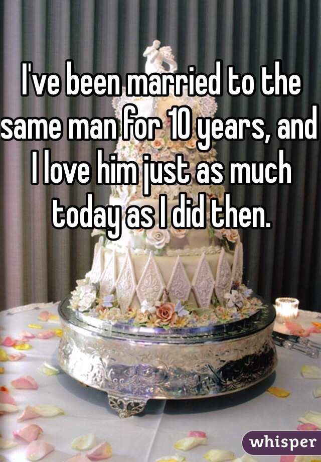 I've been married to the same man for 10 years, and I love him just as much today as I did then.