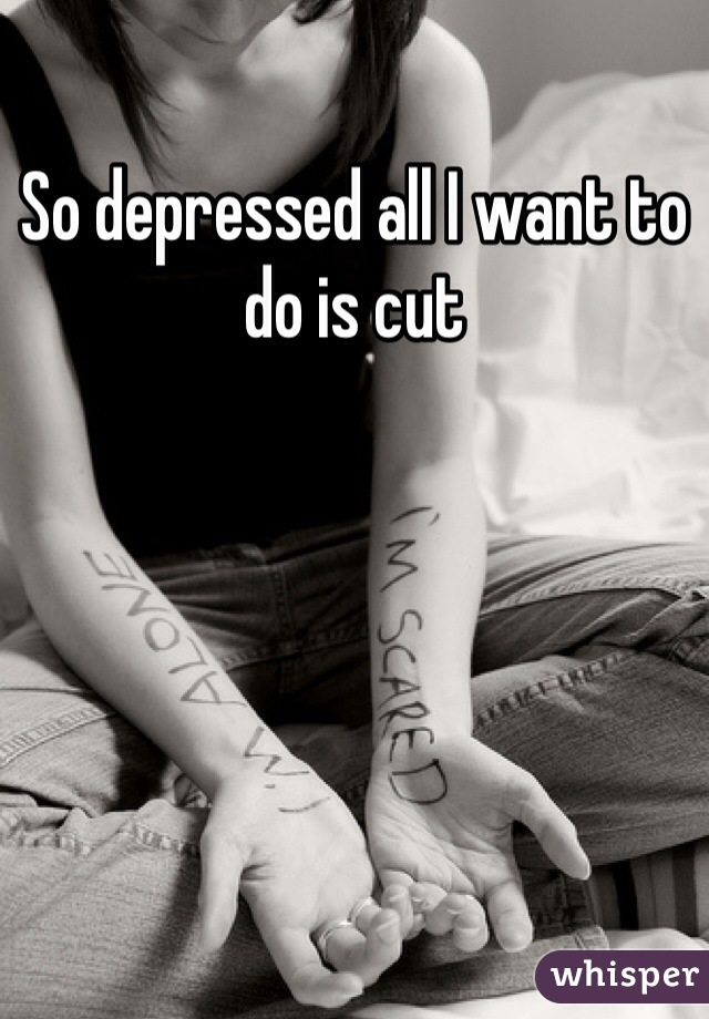 So depressed all I want to do is cut