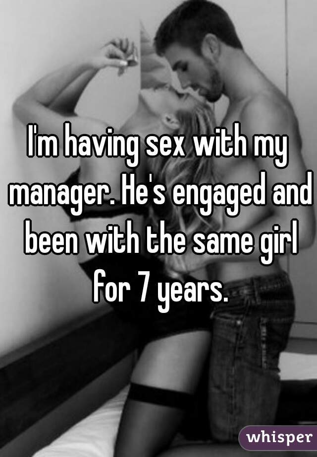 I'm having sex with my manager. He's engaged and been with the same girl for 7 years.