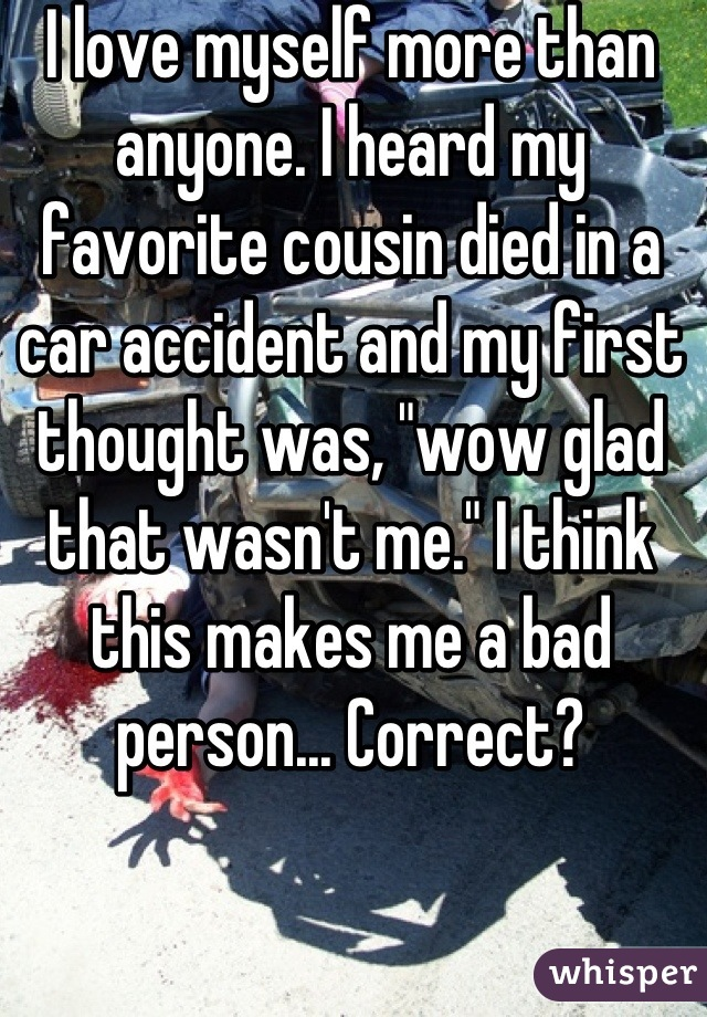 """I love myself more than anyone. I heard my favorite cousin died in a car accident and my first thought was, """"wow glad that wasn't me."""" I think this makes me a bad person... Correct?"""