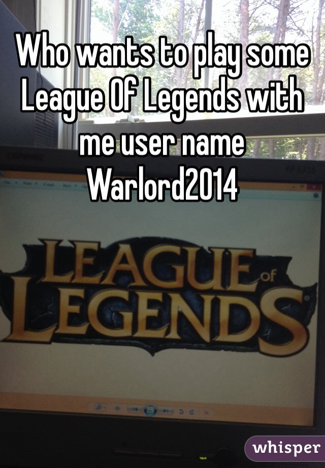 Who wants to play some League Of Legends with me user name Warlord2014