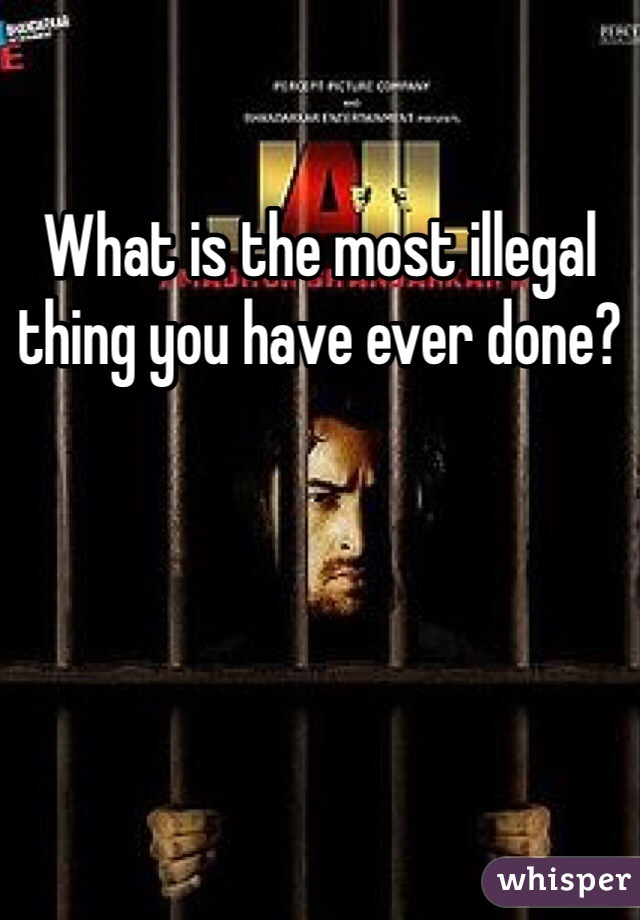 What is the most illegal thing you have ever done?