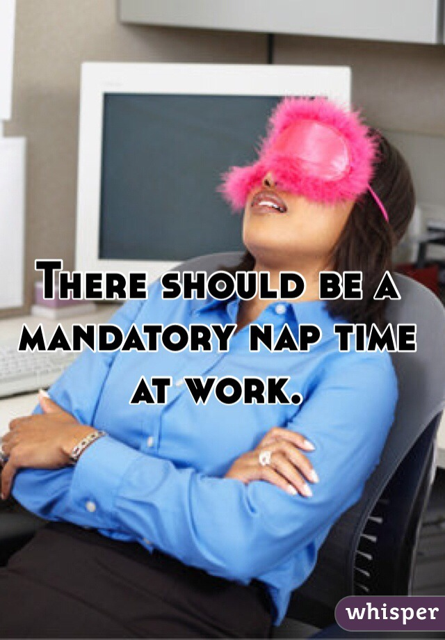 There should be a mandatory nap time at work.