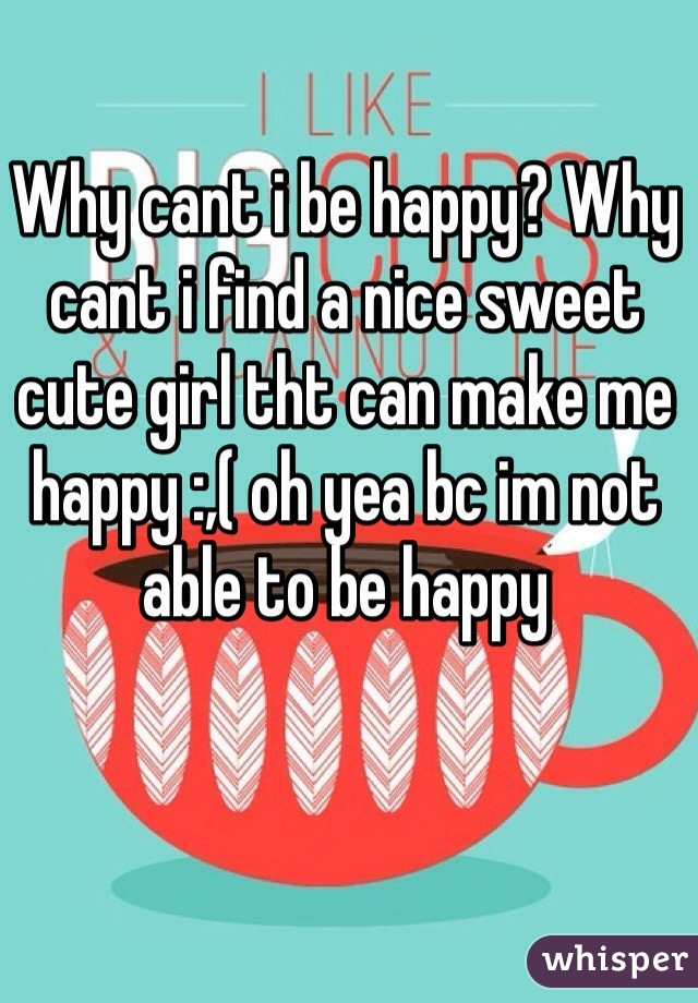 Why cant i be happy? Why cant i find a nice sweet cute girl tht can make me happy :,( oh yea bc im not able to be happy