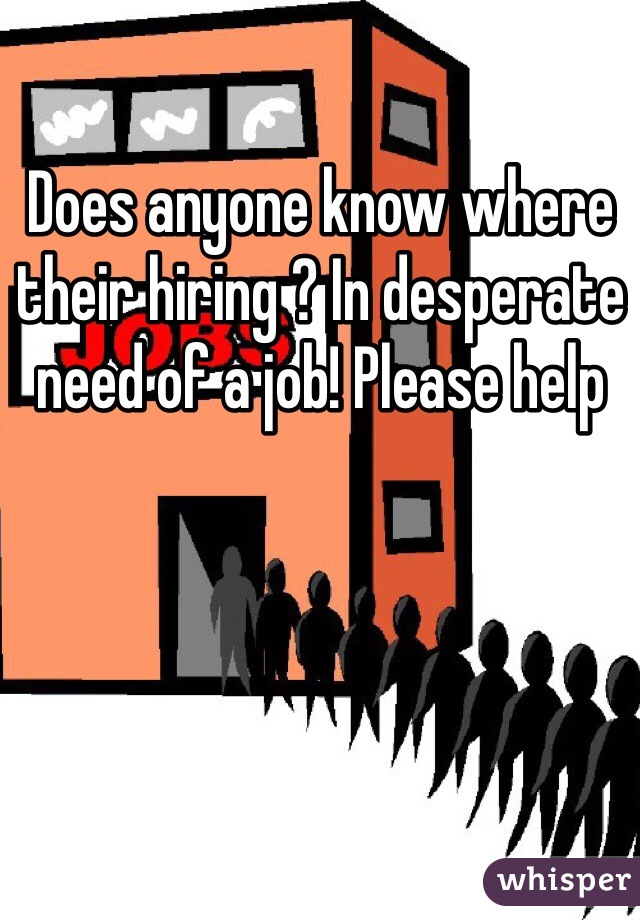 Does anyone know where their hiring ? In desperate need of a job! Please help