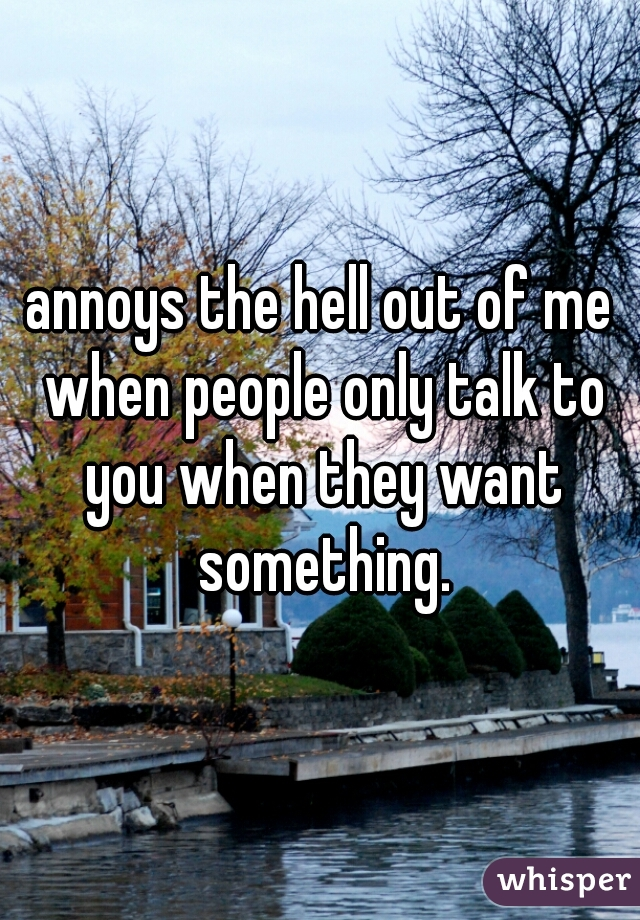 annoys the hell out of me when people only talk to you when they want something.