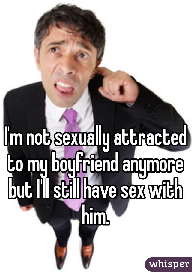 I'm not sexually attracted to my boyfriend anymore but I'll still have sex with him.