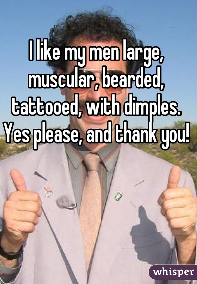I like my men large, muscular, bearded, tattooed, with dimples. Yes please, and thank you!