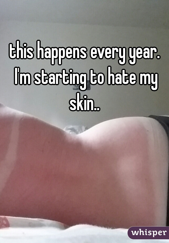 this happens every year. I'm starting to hate my skin..