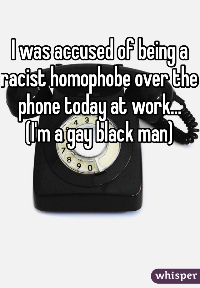 I was accused of being a racist homophobe over the phone today at work... (I'm a gay black man)