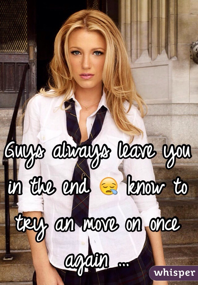 Guys always leave you in the end 😪 know to try an move on once again …