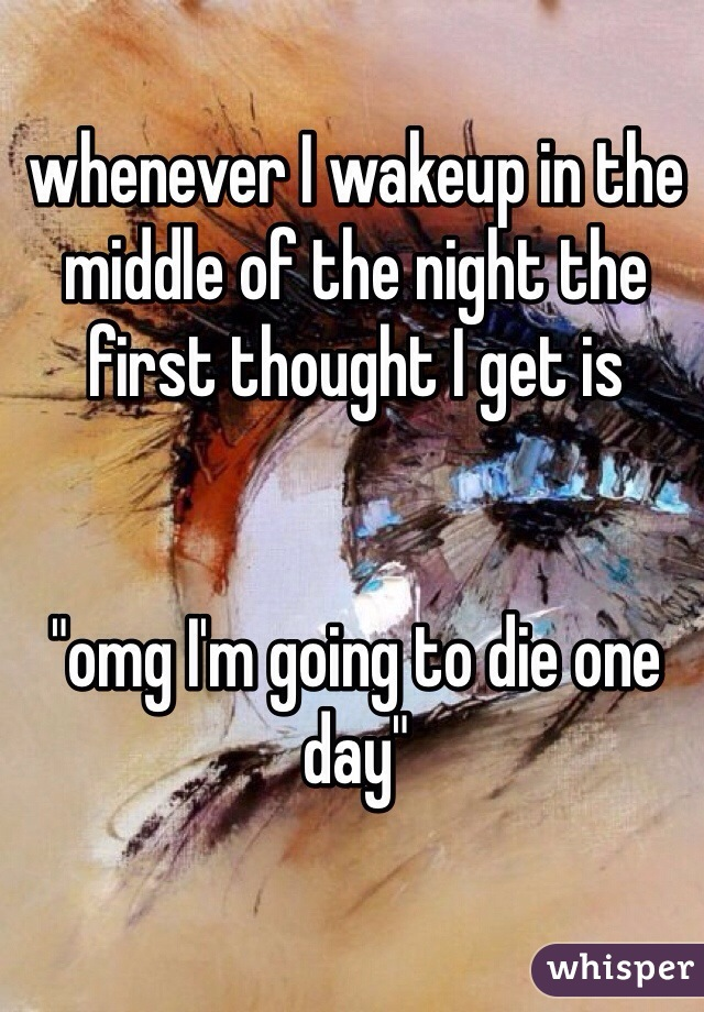 """whenever I wakeup in the middle of the night the first thought I get is           """"omg I'm going to die one day"""""""