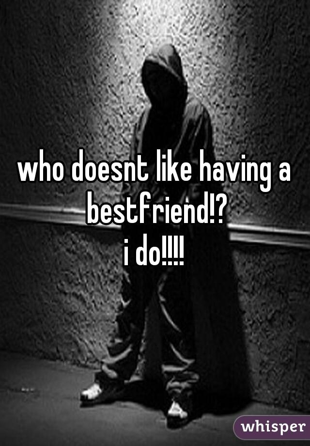 who doesnt like having a bestfriend!? i do!!!!