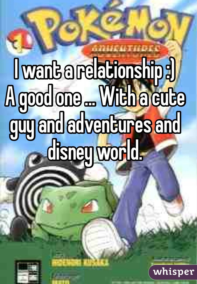 I want a relationship :) A good one ... With a cute guy and adventures and disney world.