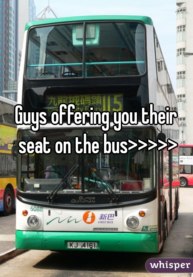 Guys offering you their seat on the bus>>>>>