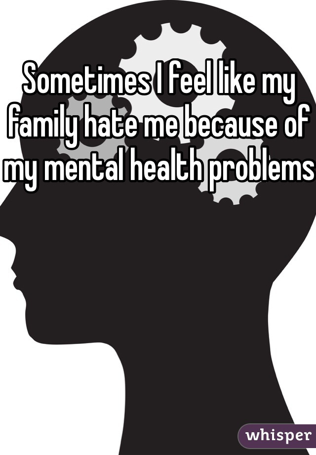 Sometimes I feel like my family hate me because of my mental health problems