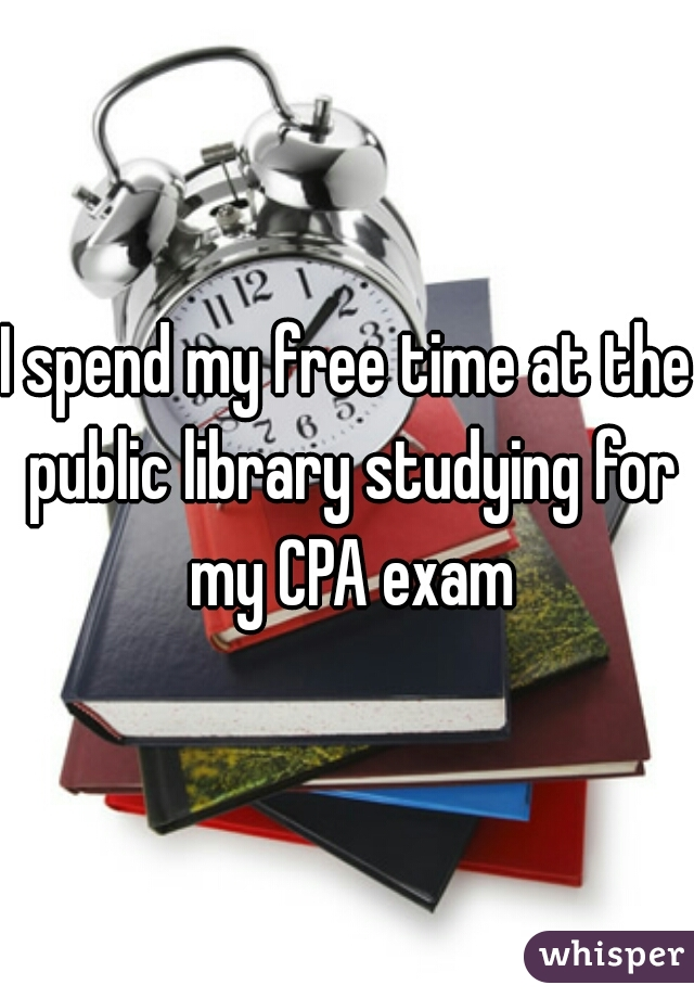 I spend my free time at the public library studying for my CPA exam