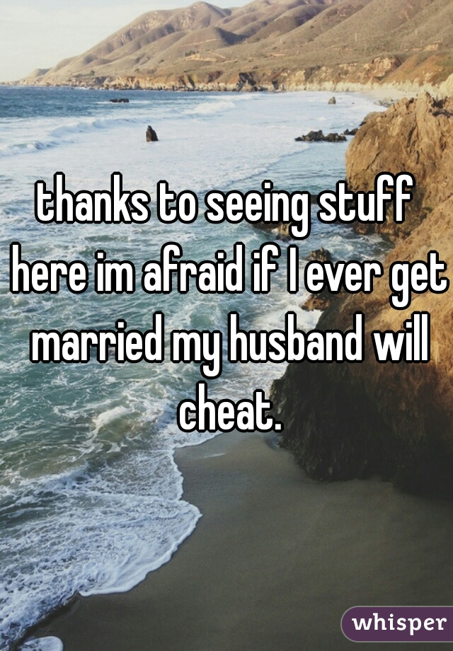thanks to seeing stuff here im afraid if I ever get married my husband will cheat.