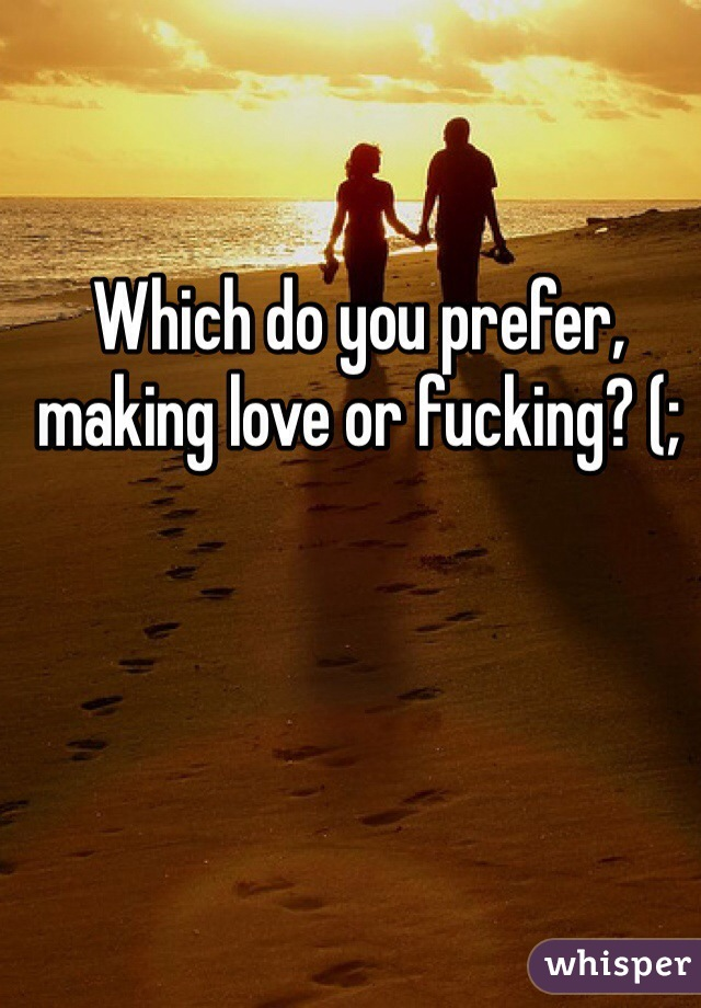 Which do you prefer, making love or fucking? (;