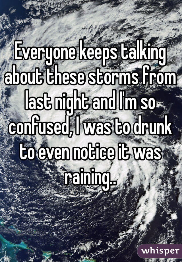 Everyone keeps talking about these storms from last night and I'm so confused, I was to drunk to even notice it was raining..