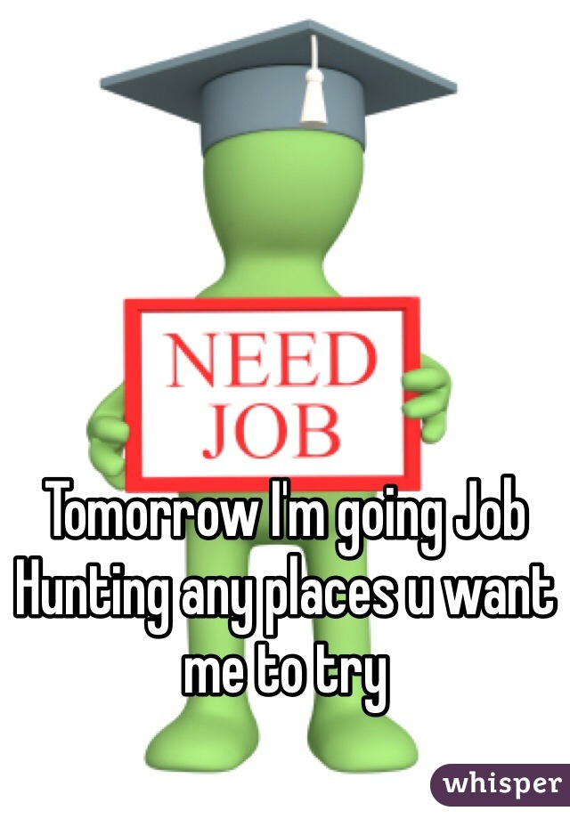 Tomorrow I'm going Job Hunting any places u want me to try