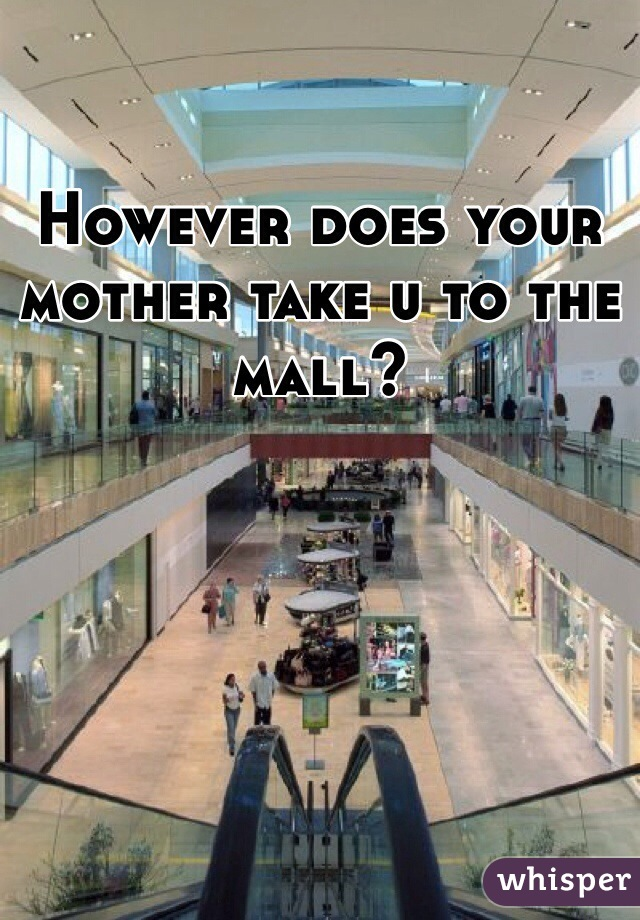 However does your mother take u to the mall?