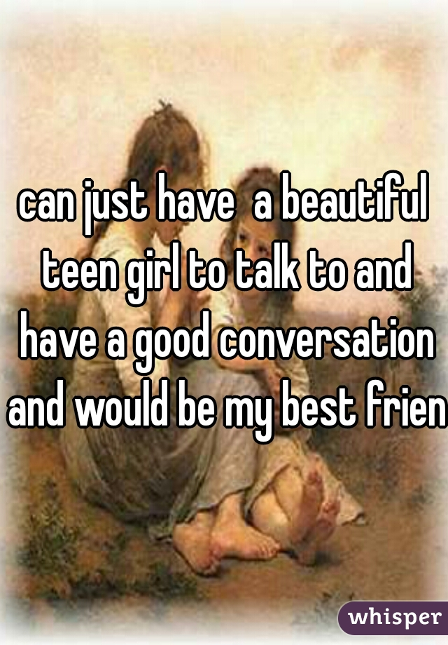 can just have  a beautiful teen girl to talk to and have a good conversation and would be my best friend