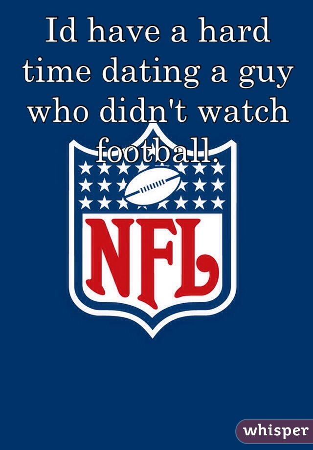 Id have a hard time dating a guy who didn't watch football.