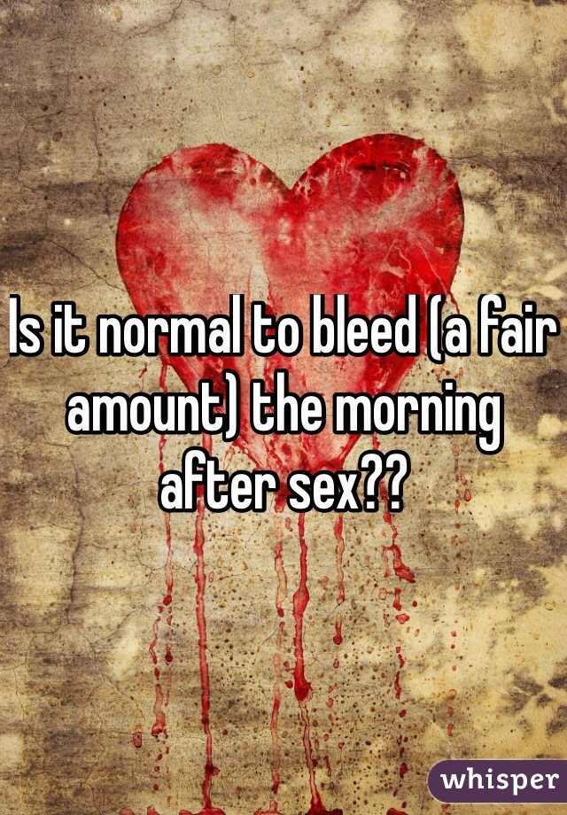 Is it normal to bleed (a fair amount) the morning after sex??