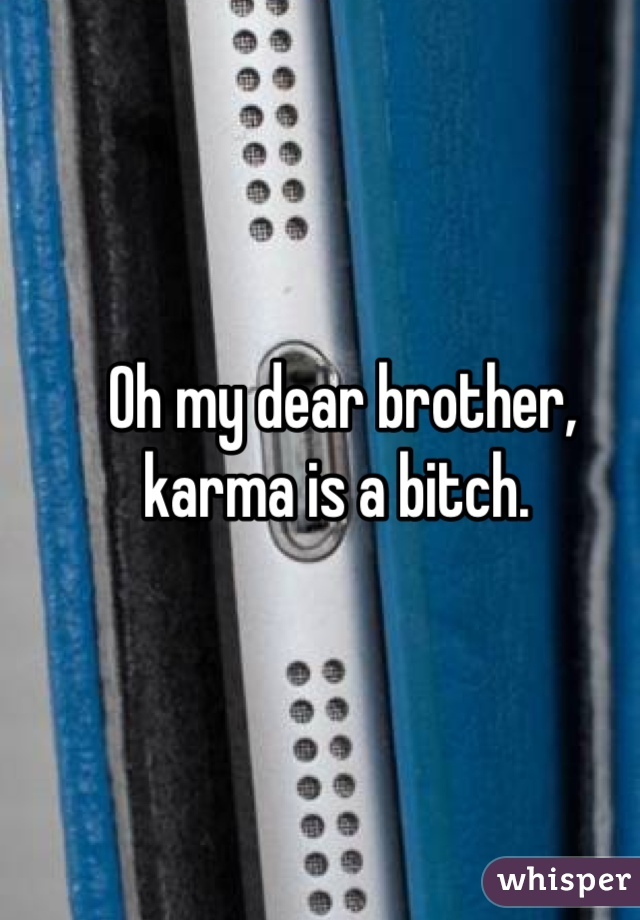 Oh my dear brother, karma is a bitch.