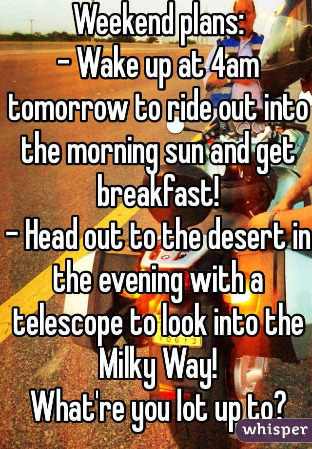 Weekend plans:  - Wake up at 4am tomorrow to ride out into the morning sun and get breakfast! - Head out to the desert in the evening with a telescope to look into the Milky Way!  What're you lot up to?
