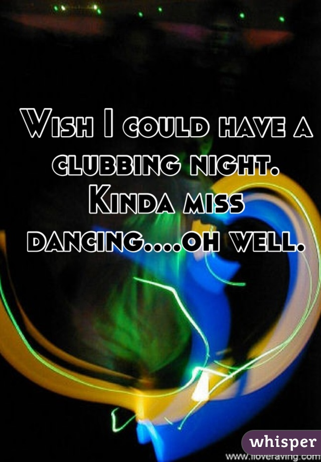 Wish I could have a clubbing night. Kinda miss dancing....oh well.