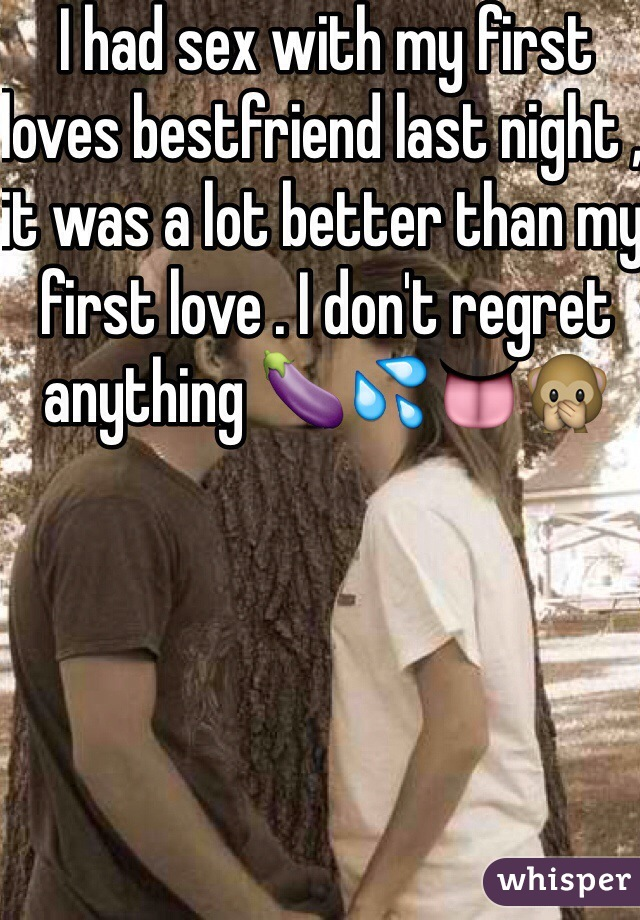 I had sex with my first loves bestfriend last night , it was a lot better than my first love . I don't regret anything 🍆💦👅🙊