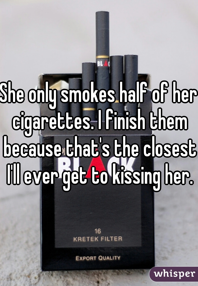 She only smokes half of her cigarettes. I finish them because that's the closest I'll ever get to kissing her.