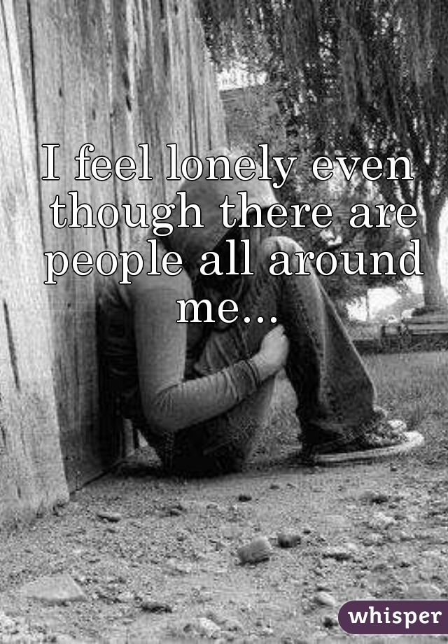 I feel lonely even though there are people all around me...