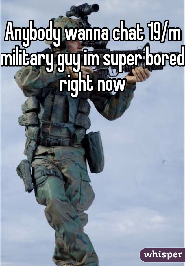 Anybody wanna chat 19/m military guy im super bored right now